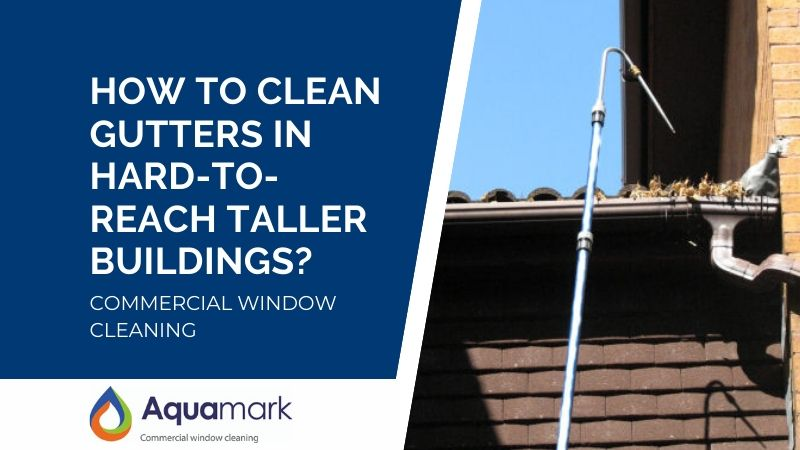 How to clean gutters in hard to reach taller buildings - commercial window cleaning