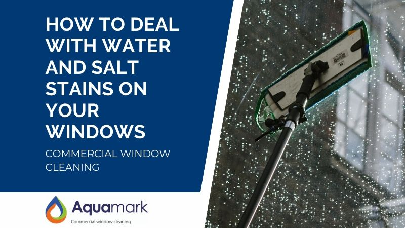 how to deal with water and salt stains on your windows - commercial window cleaning